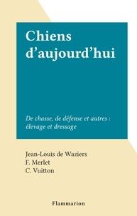 Jean-Louis De Waziers et F. Merlet - Chiens d'aujourd'hui - De chasse, de défense et autres : élevage et dressage.