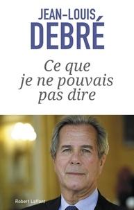 Jean-Louis Debré - Ce que je ne pouvais pas dire - 2007-2016.
