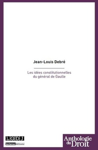Jean-Louis Debré - Les idées constitutionnelles du général De Gaulle.