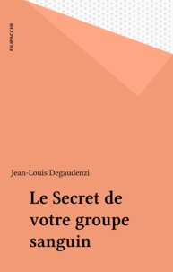 Jean-Louis Degaudenzi - Le Secret de votre groupe sanguin.