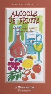 Jean-Louis Desailly et Marie-Claude Eyraud - Alcools de fruits - Apéritifs, sirops, liqueurs, crèmes et ratafias.