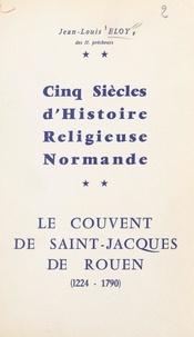 Jean-Louis Eloy - Cinq siècles d'histoire religieuse normande : le couvent de Saint-Jacques de Rouen, 1224-1790.
