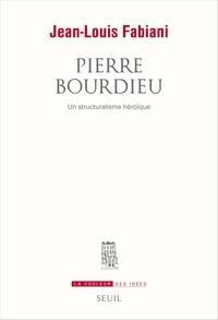 Jean-Louis Fabiani - Pierre Bourdieu - Un structuralisme héroïque.