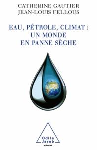 Jean-Louis Fellous et Catherine Gautier - Eau, pétrole, climat : un monde en panne sèche.