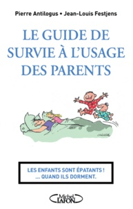 Jean-Louis Festjens et Pierre Antilogus - Le guide de survie à l'usage des parents - Les enfants sont épatants... Quand ils dorments.