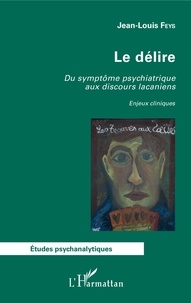 Jean-Louis Feys - Le délire - Du symptôme psychiatrique aux discours lacaniens - Enjeux cliniques.