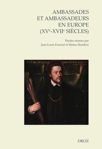 Jean-Louis Fournel et Matteo Residori - Ambassades et ambassadeurs en Europe (XVe-XVIIe siècles) - Pratiques, écritures, savoirs.