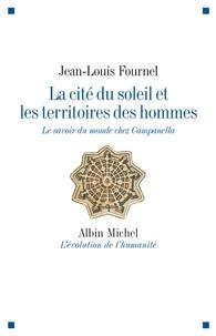 Jean-Louis Fournel et Jean-Louis Fournel - La Cité du soleil et les territoires des hommes - Le savoir du monde chez Campanella.