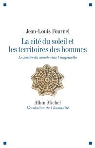 Jean-Louis Fournel - La cité du soleil et les territoires des hommes - Le savoir du monde chez Campanella.