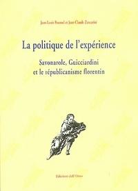 Jean-Louis Fournel et Jean-Claude Zancarini - La politique de l'expérience - Savonarole, Guicciardini et le républicanisme florentin.