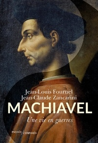 Jean-Louis Fournel et Jean-Claude Zancarini - Machiavel - Une vie en guerres.