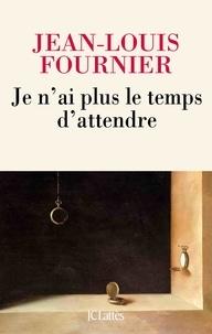Jean-Louis Fournier - Je n'ai plus le temps d'attendre.