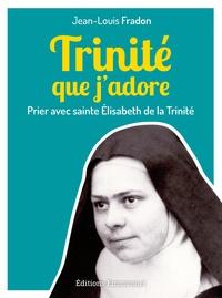 Jean-Louis Fradon - Trinité que j'adore - Prier avec sainte Elisabeth de la Trinité.