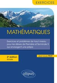 Jean-Louis Frot - Mathématiques - Exercices et problèmes de haut niveau pour les élèves de Première et Terminale S qui envisagent une prépa.