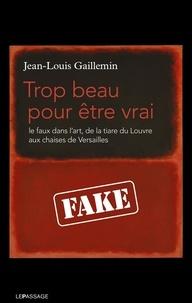 Jean-Louis Gaillemin - Trop beau pour être vrai - Le faux dans l'art, de la tiare du Louvre aux chaises de Versailles.