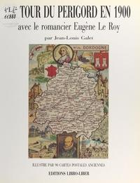 Jean-Louis Galet et Louis-Joseph Soulas - Le tour du Périgord en 1900 avec le romancier Eugène Le Roy - Illustré par 90 cartes postales anciennes.