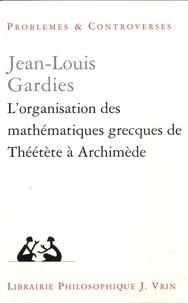 Jean-Louis Gardies - L'organisation des mathématiques grecques de Théétète à Archimède.