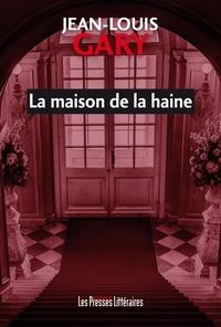Jean-Louis Gary - La maison de la haine.