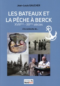 Jean-louis Gaucher - Les bateaux et la pêche à Berck XVIIIe-XXe siècles - A la recherche de....
