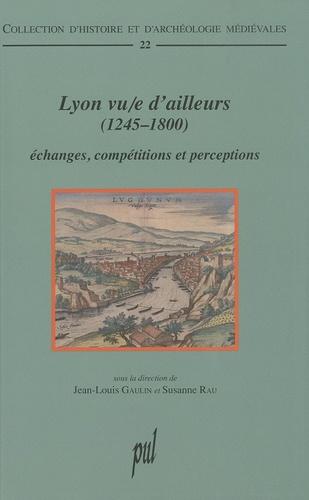 Lyon vu/e d'ailleurs (1245-1800). Echanges, compétitions et perceptions