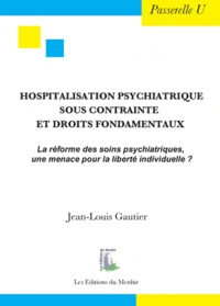 Jean-Louis Gautier - Hospitalisation psychiatrique sous contrainte et droits fondamentaux - La réforme des soins psychiatriques, une menace pour la liberté individuelle ?.