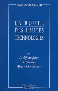 Jean-Louis Geiger - La route des hautes technologies - Ou Le défi du futur en Provence-Alpes-Côte d'Azur.