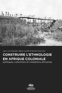 Jean-Louis Georget et Hélène Ivanoff - Construire l'ethnologie en Afrique coloniale - Politiques, collections et médiations africaines.