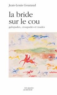 Jean-Louis Gouraud - La bride sur le cou - Galopades, croupades et ruades.