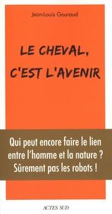 Jean-Louis Gouraud - Le cheval, c'est l'avenir - Qui peut encore faire le lien entre l'homme et la nature ?.