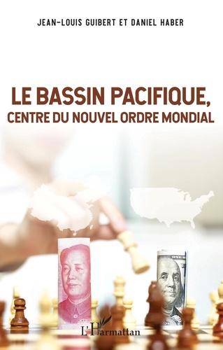 Jean-Louis Guibert et Daniel Haber - Le Bassin Pacifique, centre du nouvel ordre mondial.