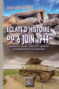 Jean-Louis Guidez - Eclats d'histoire du 6 juin 1944 - Anecdotes ciblées, inédites ou secrètes du débarquement en Normandie.