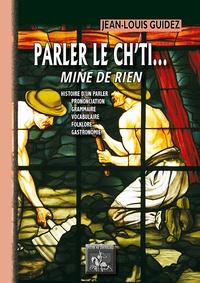 Jean-Louis Guidez - Parler le ch'ti... Mine de rien - Histoire d'un parler, prononciation, grammaire, vocabulaire, folklore, gastronomie.