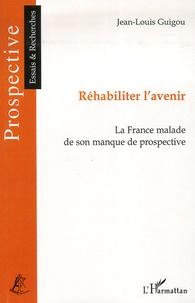 Jean-Louis Guigou - Réhabiliter l'avenir - La France malade de son manque de prospective.