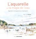Jean-Louis Guillain - L'aquarelle ou la magie de l'eau - Légèreté, transparence, impression.