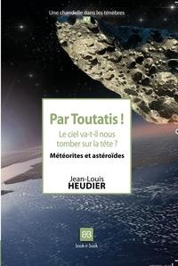 Jean-Louis Heudier - Par Toutatis ! - Le ciel va-t-il nous tomber sur la tête ? Météorites et astéroïdes.