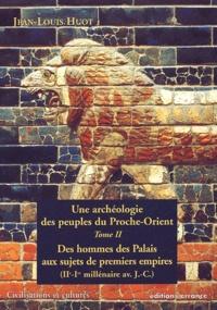 Jean-Louis Huot - Une archéologie des peuples du Proche-Orient - Tome 2, Des hommes des Palais aux sujets des premiers Empires (IIe-Ier millénaire avant J-C).