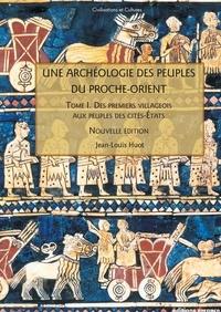 Jean-Louis Huot - Une archéologie des peuples du Proche-Orient - Tome 1, Des premiers villageois aux peuples de cités-Etats (Xe-IIIe millénaire av. J.-C).