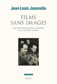 Jean-Louis Jeannelle - Films sans images - Une histoire des scénarios non réalisés de La Condition humaine.