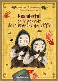 Jean-Louis Jouanneaud - Néandertal ou le pouvoir de la branche qui siffle.