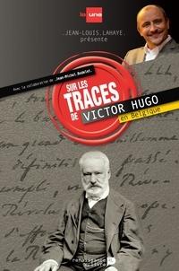 Jean-Louis Lahaye et Jean-Michel Bodelet - Sur les traces de Victor Hugo en Belgique.