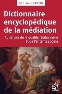 Jean-Louis Lascoux - Dictionnaire encyclopédique de la médiation - Au service de la qualité relationnelle et de l'entente sociale.