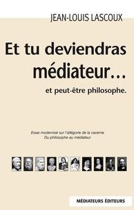 Jean-Louis Lascoux - Et tu deviendras médiateur... et peut-être philosophe.