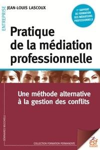 Jean-Louis Lascoux - Pratique de la médiation professionnelle - Une méthode alternative à la résolution de conflits.