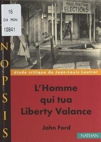 Jean-Louis Leutrat et Olivier Helle - L'homme qui tua Liberty Valance, de John Ford - Étude critique.
