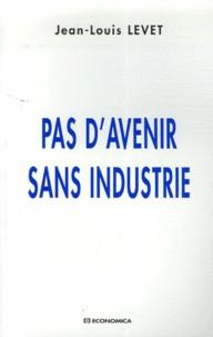 Jean-Louis Levet - Pas d'avenir sans industrie.