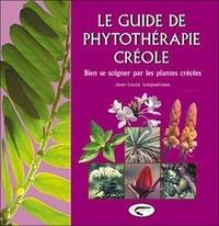 Jean-Louis Longuefosse - Le guide de phytothérapie créole - Bien se soigner par les plantes créoles.
