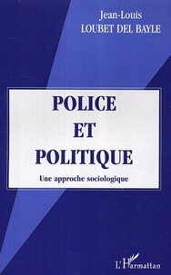 Jean-Louis Loubet del Bayle - Police et politique. - Une approche sociologique.