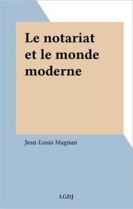 Jean-Louis Magnan - Le notariat et le monde moderne.