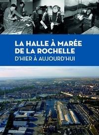 Jean-Louis Mahé - La Halle à Marée de La Rochelle, d'hier à aujourd'hui.