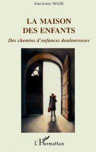 Jean-Louis Mahé - La Maison des Enfants - Des chemins d'enfances douloureuses.